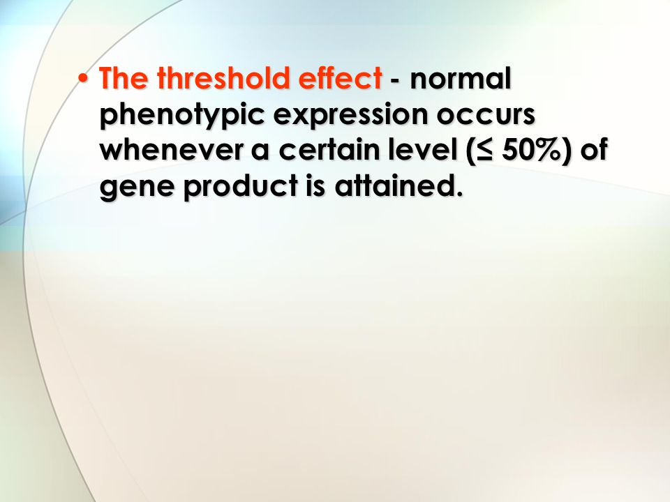 The threshold effect - normal phenotypic expression occurs whenever a certain level (≤ 50%) of gene product is attained.