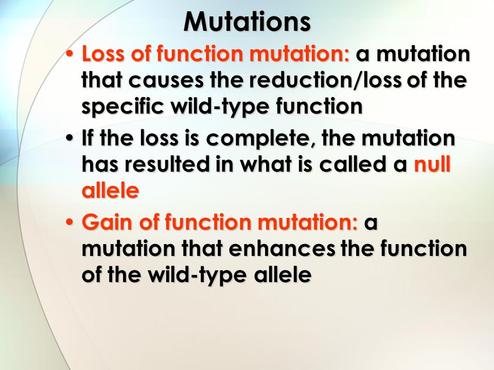 Mutations Loss of function mutation: a mutation that causes the reduction/loss of the specific wild-type function.