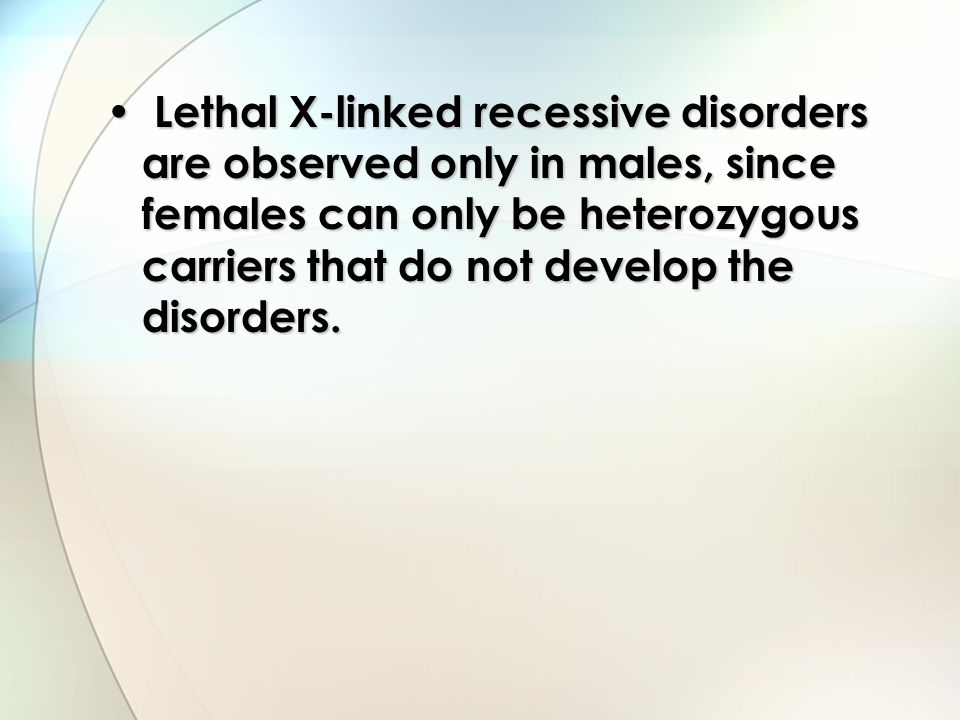 Lethal X-linked recessive disorders are observed only in males, since females can only be heterozygous carriers that do not develop the disorders.