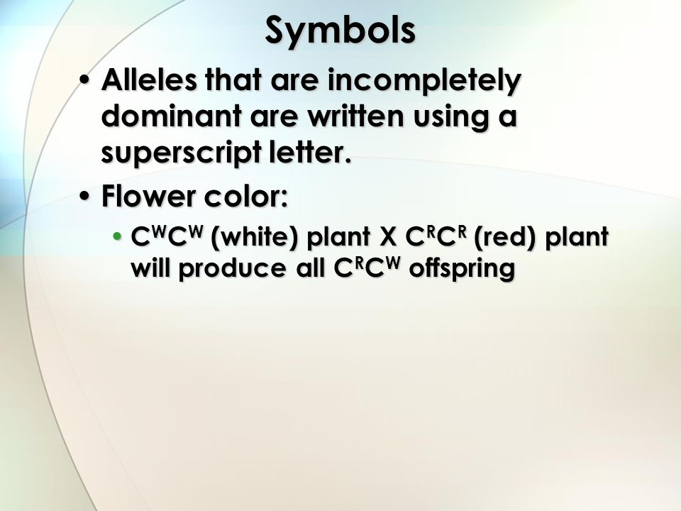 Symbols Alleles that are incompletely dominant are written using a superscript letter. Flower color: