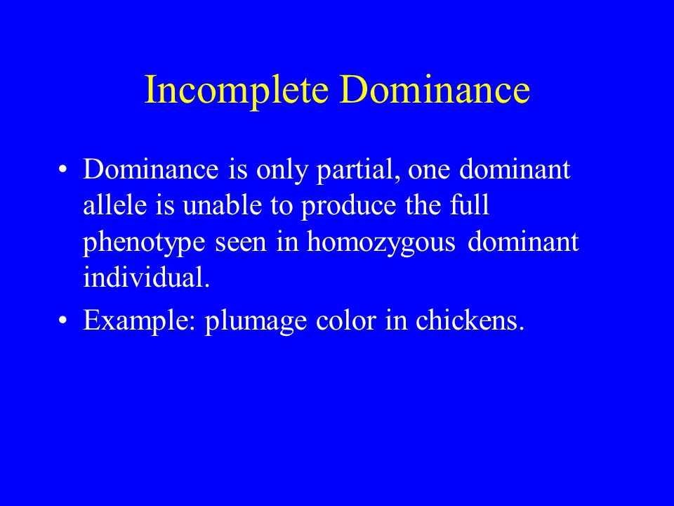 Incomplete Dominance Dominance is only partial, one dominant allele is unable to produce the full phenotype seen in homozygous dominant individual.