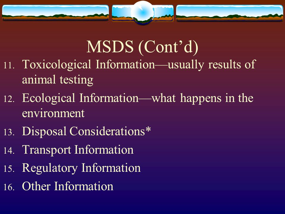 MSDS (Cont'd) Toxicological Information—usually results of animal testing. Ecological Information—what happens in the environment.