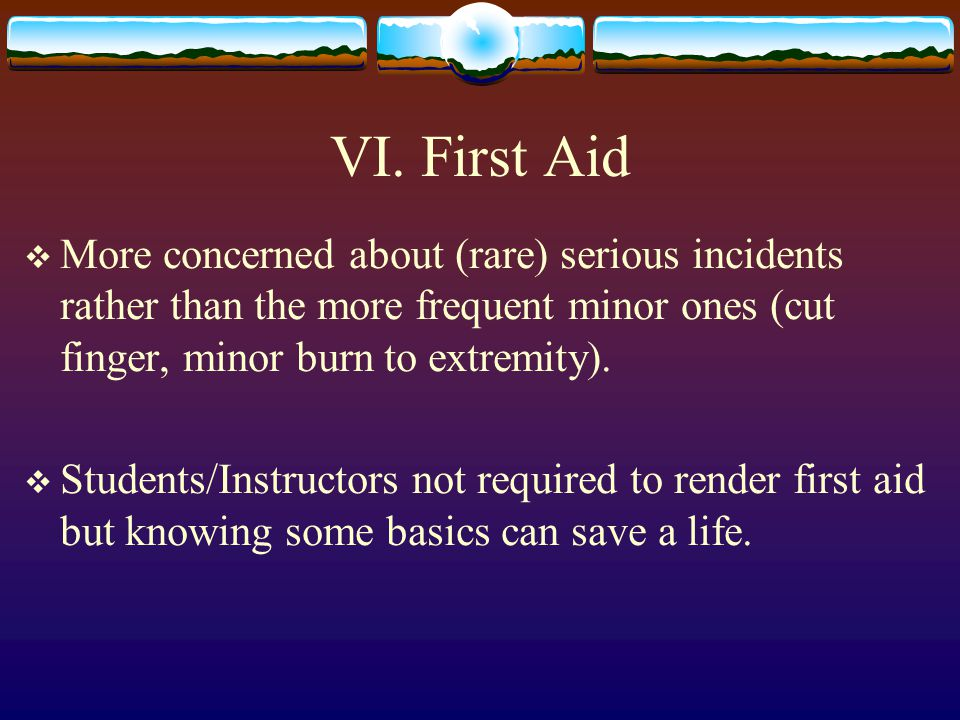 VI. First Aid More concerned about (rare) serious incidents rather than the more frequent minor ones (cut finger, minor burn to extremity).