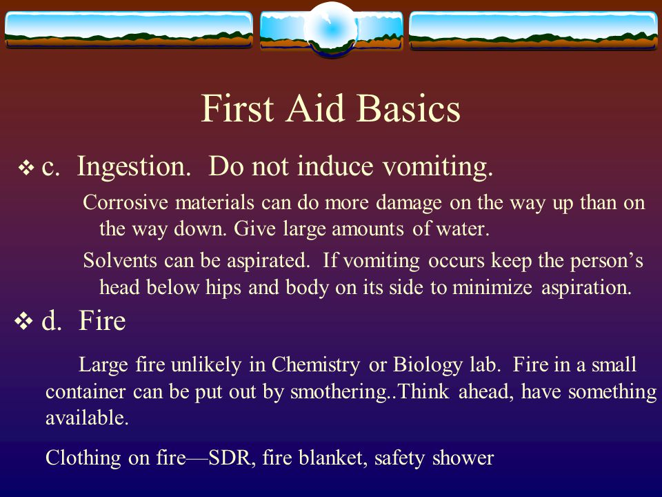 First Aid Basics c. Ingestion. Do not induce vomiting. d. Fire