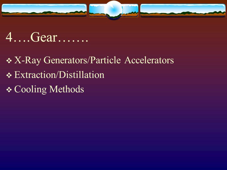 4….Gear……. X-Ray Generators/Particle Accelerators
