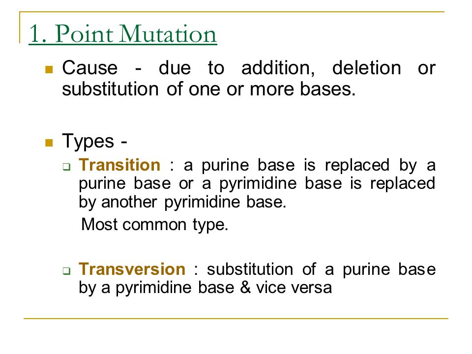 1. Point Mutation Cause - due to addition, deletion or substitution of one or more bases. Types -