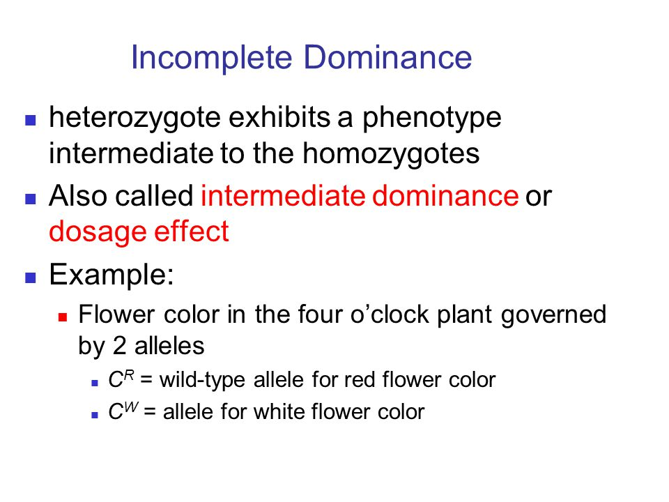 Incomplete Dominance heterozygote exhibits a phenotype intermediate to the homozygotes. Also called intermediate dominance or dosage effect.