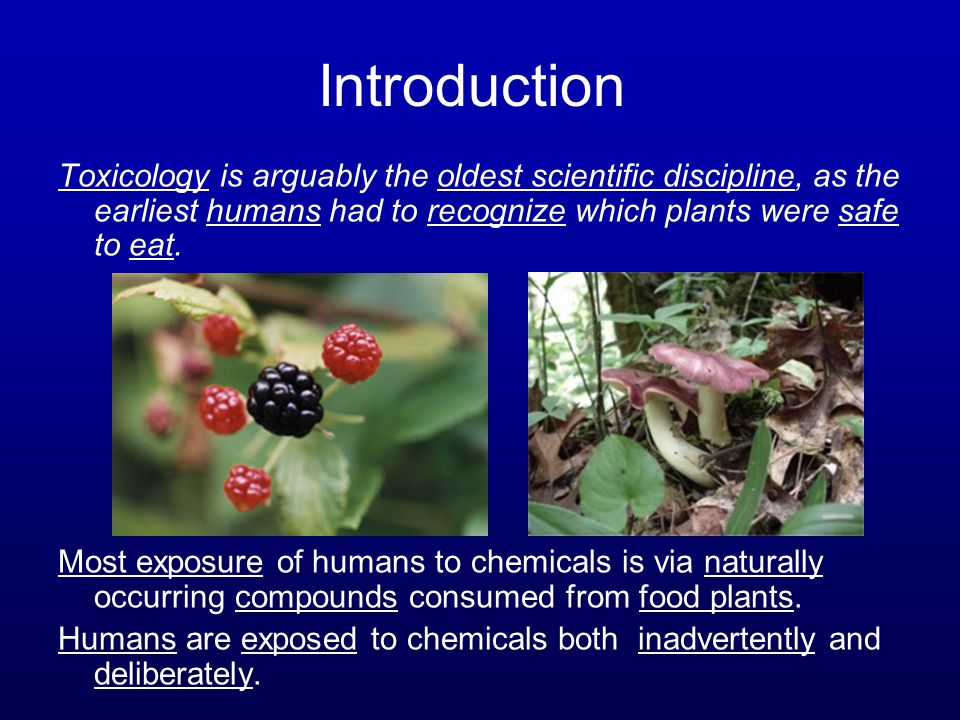 Introduction Toxicology is arguably the oldest scientific discipline, as the earliest humans had to recognize which plants were safe to eat.