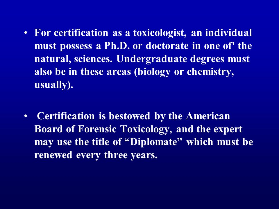For certification as a toxicologist, an individual must possess a Ph.D. or doctorate in one of the natural, sciences. Undergraduate degrees must also be in these areas (biology or chemistry, usually).