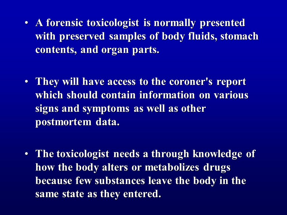 A forensic toxicologist is normally presented with preserved samples of body fluids, stomach contents, and organ parts.