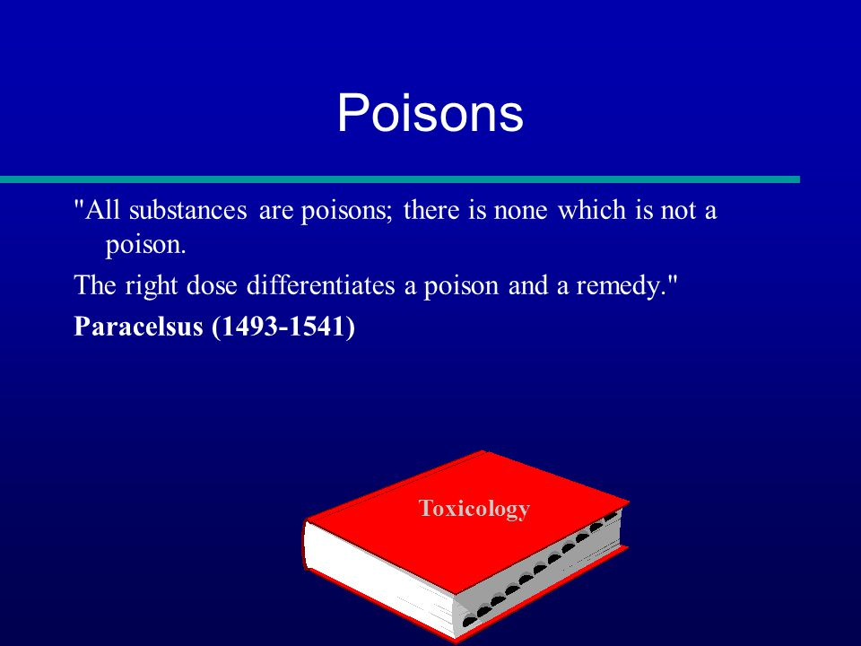 Poisons All substances are poisons; there is none which is not a poison. The right dose differentiates a poison and a remedy.