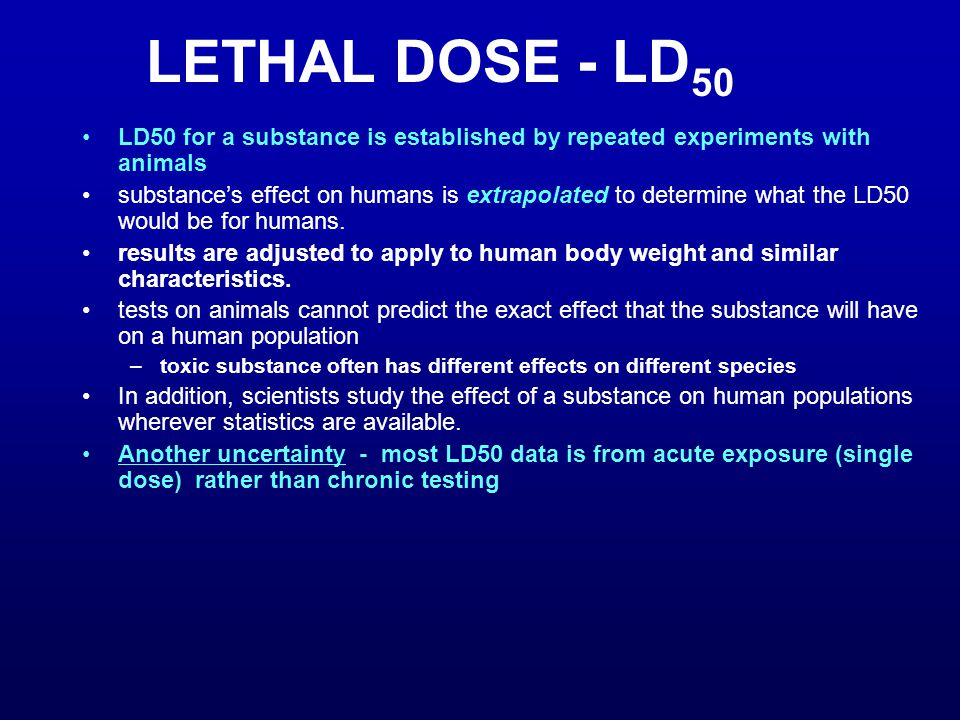 LETHAL DOSE - LD50 LD50 for a substance is established by repeated experiments with animals.