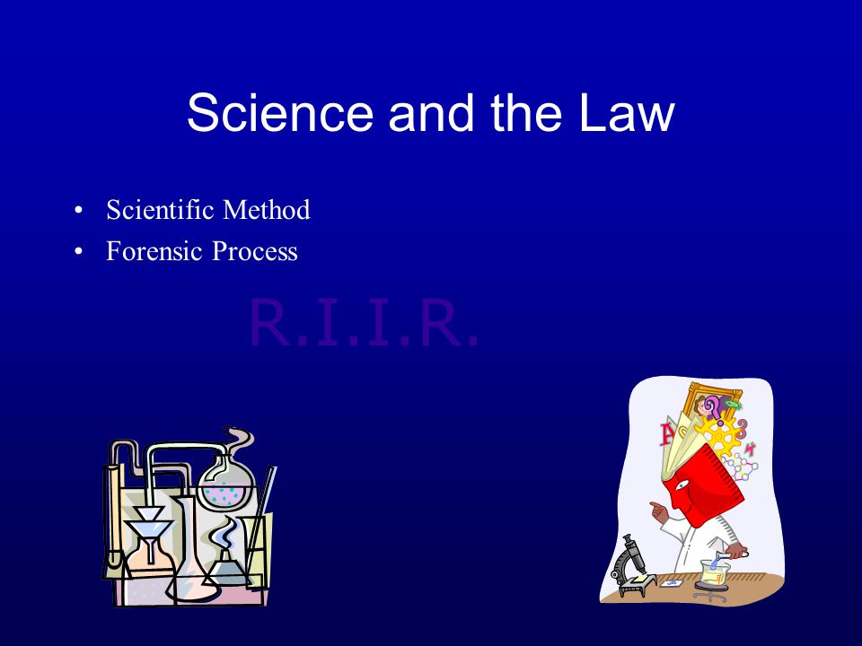 Science and the Law Scientific Method Forensic Process R.I.I.R.