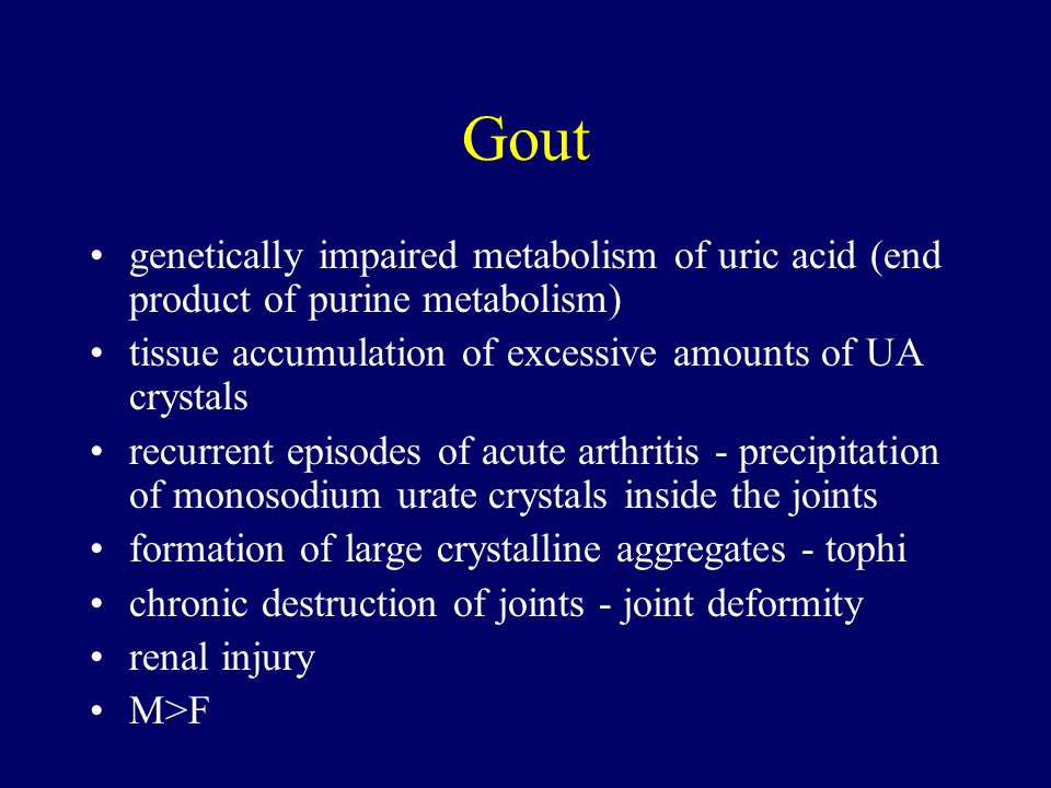 Gout genetically impaired metabolism of uric acid (end product of purine metabolism) tissue accumulation of excessive amounts of UA crystals.
