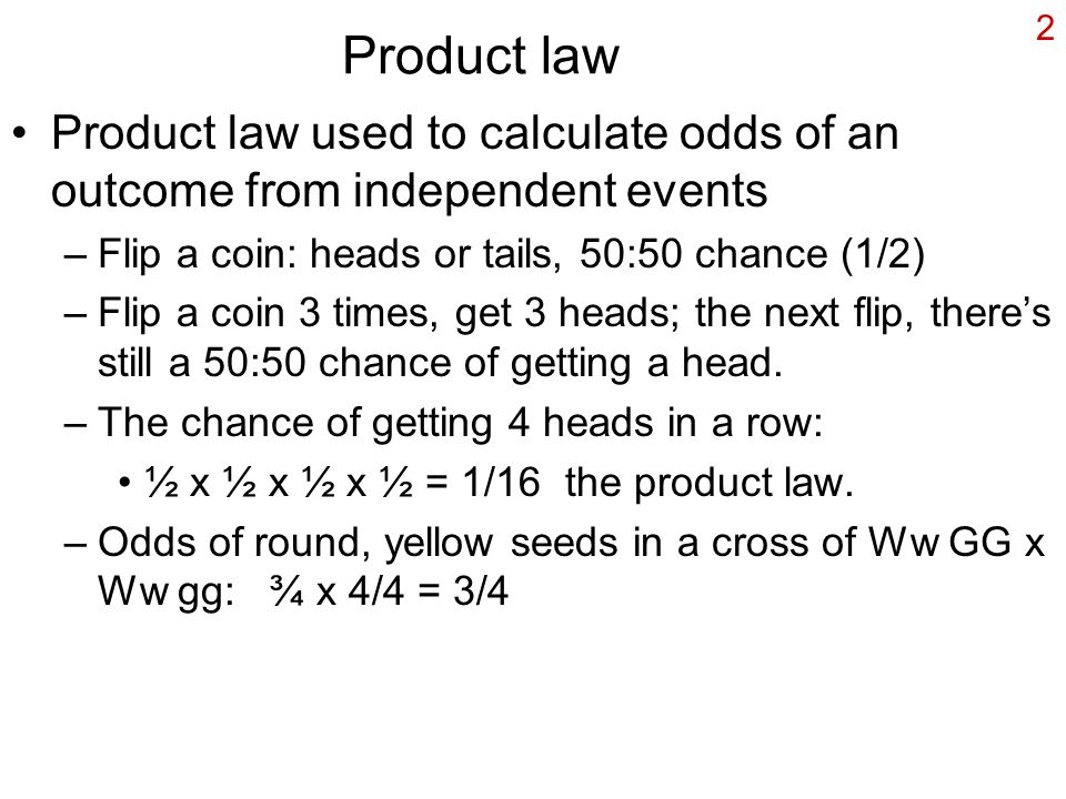 Product law Product law used to calculate odds of an outcome from independent events. Flip a coin: heads or tails, 50:50 chance (1/2)