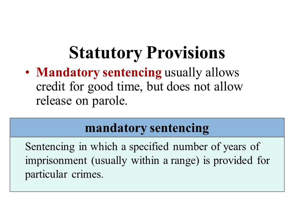 Statutory Provisions Mandatory sentencing usually allows credit for good time, but does not allow release on parole.