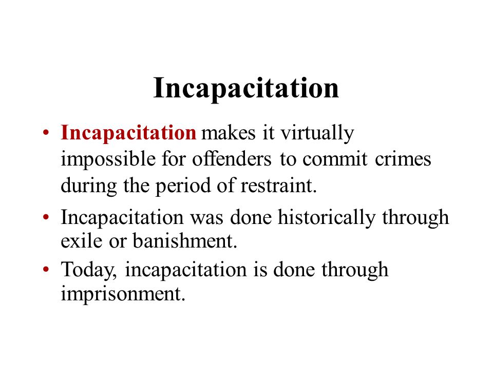 Incapacitation Incapacitation makes it virtually impossible for offenders to commit crimes during the period of restraint.