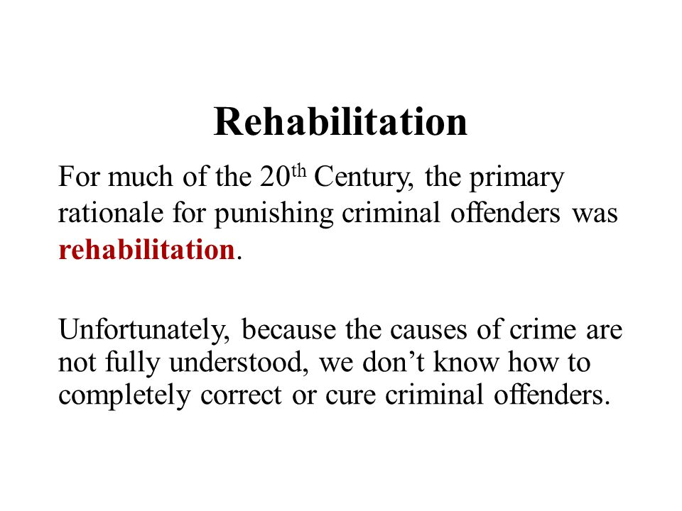 Rehabilitation For much of the 20th Century, the primary rationale for punishing criminal offenders was rehabilitation.