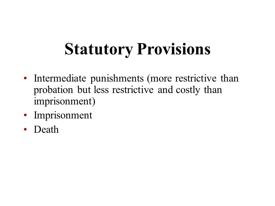 Statutory Provisions Intermediate punishments (more restrictive than probation but less restrictive and costly than imprisonment)