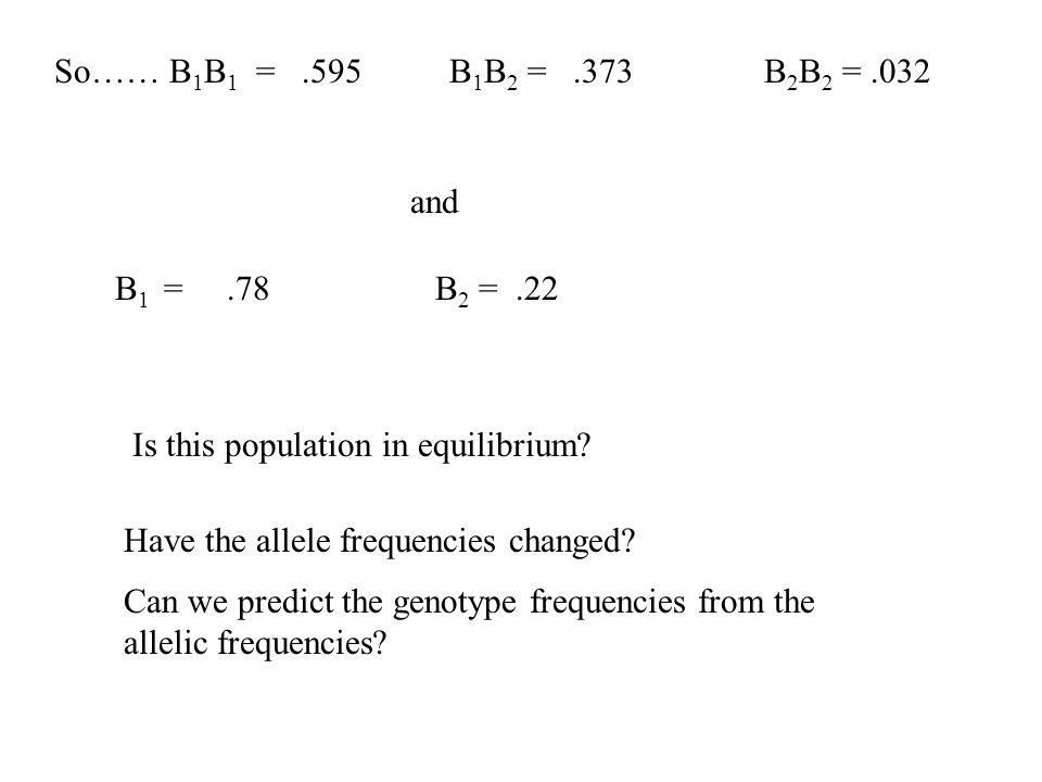 So…… B1B1 = .595 B1B2 = .373 B2B2 = .032 and. B1 = .78 B2 = .22.
