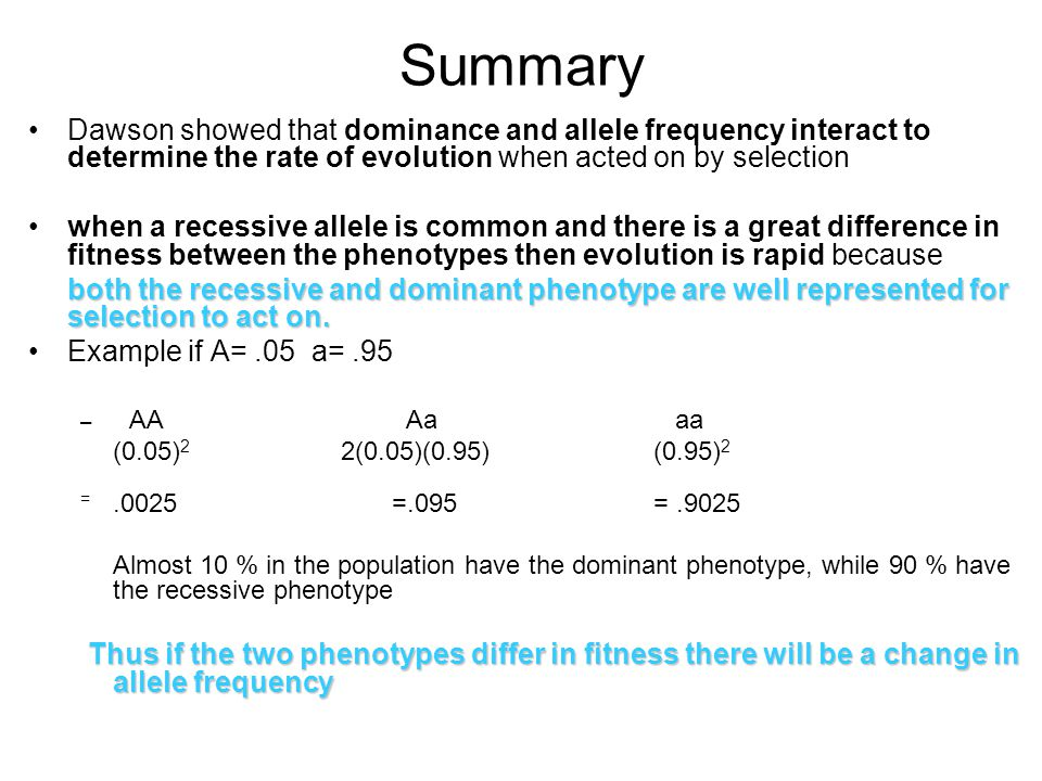 Summary Dawson showed that dominance and allele frequency interact to determine the rate of evolution when acted on by selection.
