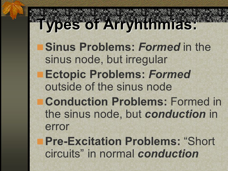 Types of Arryhthmias: Sinus Problems: Formed in the sinus node, but irregular. Ectopic Problems: Formed outside of the sinus node.