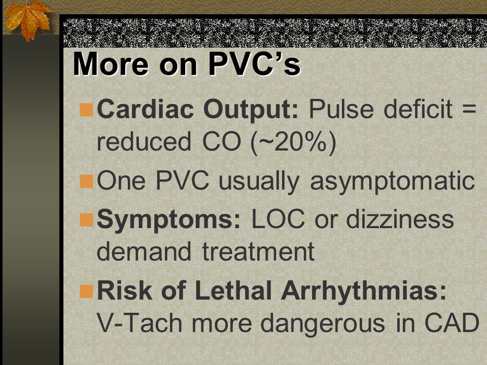 More on PVC's Cardiac Output: Pulse deficit = reduced CO (~20%)