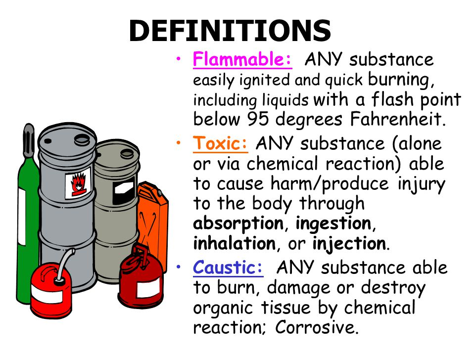 DEFINITIONS Flammable: ANY substance easily ignited and quick burning, including liquids with a flash point below 95 degrees Fahrenheit.