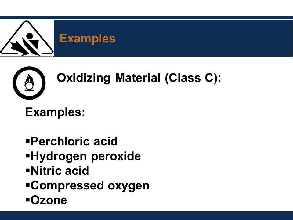 Examples Oxidizing Material (Class C): Examples: Perchloric acid. Hydrogen peroxide. Nitric acid.