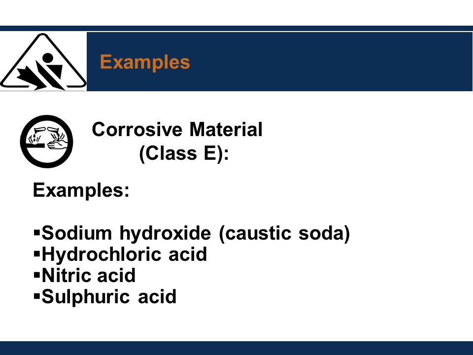 Examples Corrosive Material. (Class E): Examples: Sodium hydroxide (caustic soda) Hydrochloric acid.