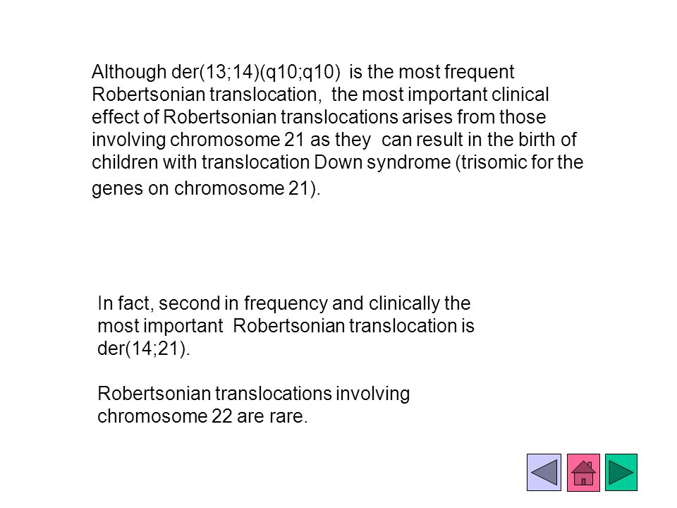 Although der(13;14)(q10;q10) is the most frequent Robertsonian translocation, the most important clinical effect of Robertsonian translocations arises from those involving chromosome 21 as they can result in the birth of children with translocation Down syndrome (trisomic for the genes on chromosome 21).