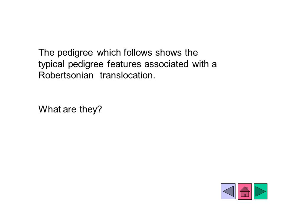 The pedigree which follows shows the typical pedigree features associated with a Robertsonian translocation.