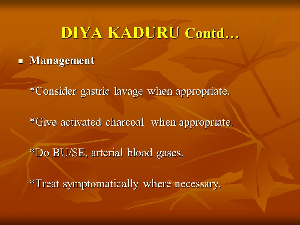DIYA KADURU Contd… Management. *Consider gastric lavage when appropriate. *Give activated charcoal when appropriate.