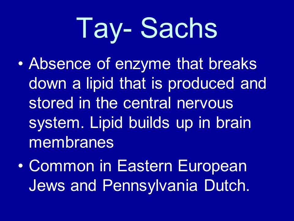 Tay- Sachs Absence of enzyme that breaks down a lipid that is produced and stored in the central nervous system. Lipid builds up in brain membranes.