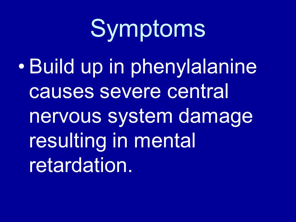 Symptoms Build up in phenylalanine causes severe central nervous system damage resulting in mental retardation.