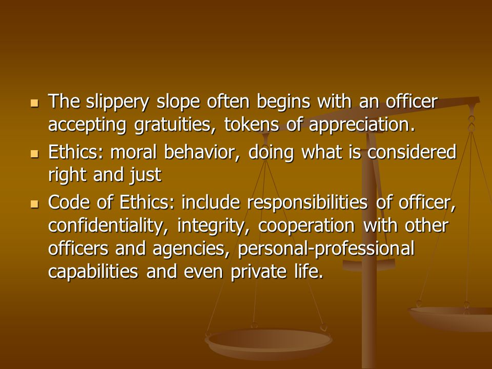 The slippery slope often begins with an officer accepting gratuities, tokens of appreciation.