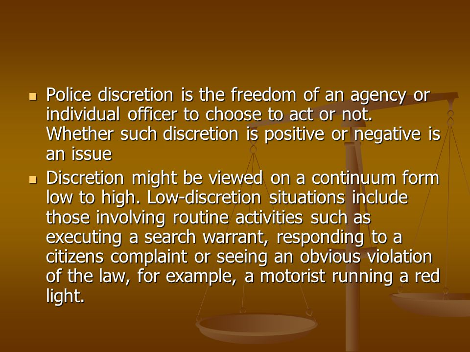 Police discretion is the freedom of an agency or individual officer to choose to act or not. Whether such discretion is positive or negative is an issue