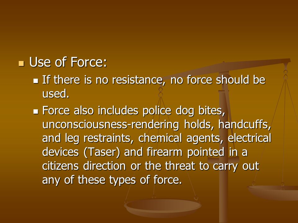 Use of Force: If there is no resistance, no force should be used.