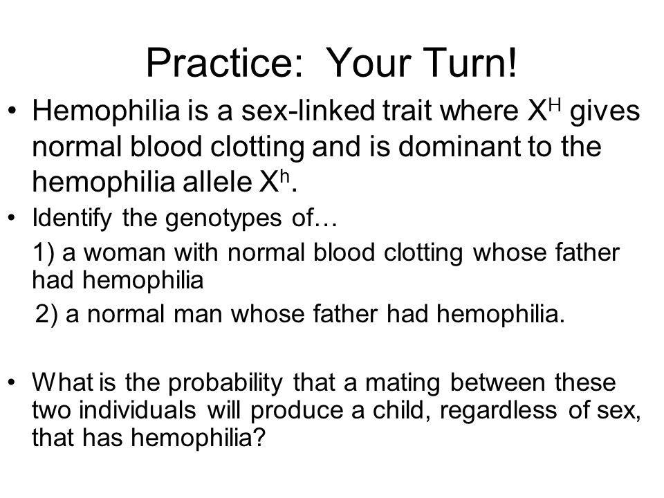 Practice: Your Turn! Hemophilia is a sex-linked trait where XH gives normal blood clotting and is dominant to the hemophilia allele Xh.