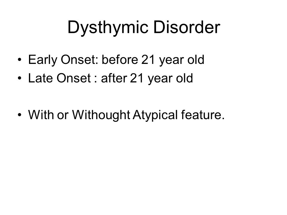 Dysthymic Disorder Early Onset: before 21 year old