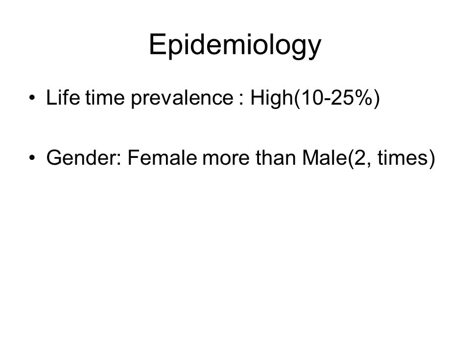 Epidemiology Life time prevalence : High(10-25%)