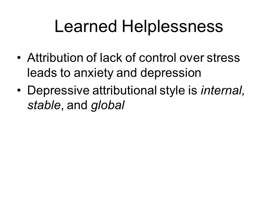 Learned Helplessness Attribution of lack of control over stress leads to anxiety and depression.