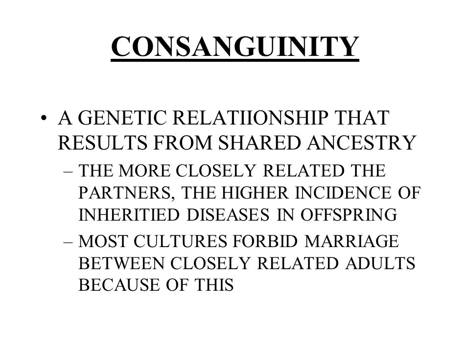 CONSANGUINITY A GENETIC RELATIIONSHIP THAT RESULTS FROM SHARED ANCESTRY.