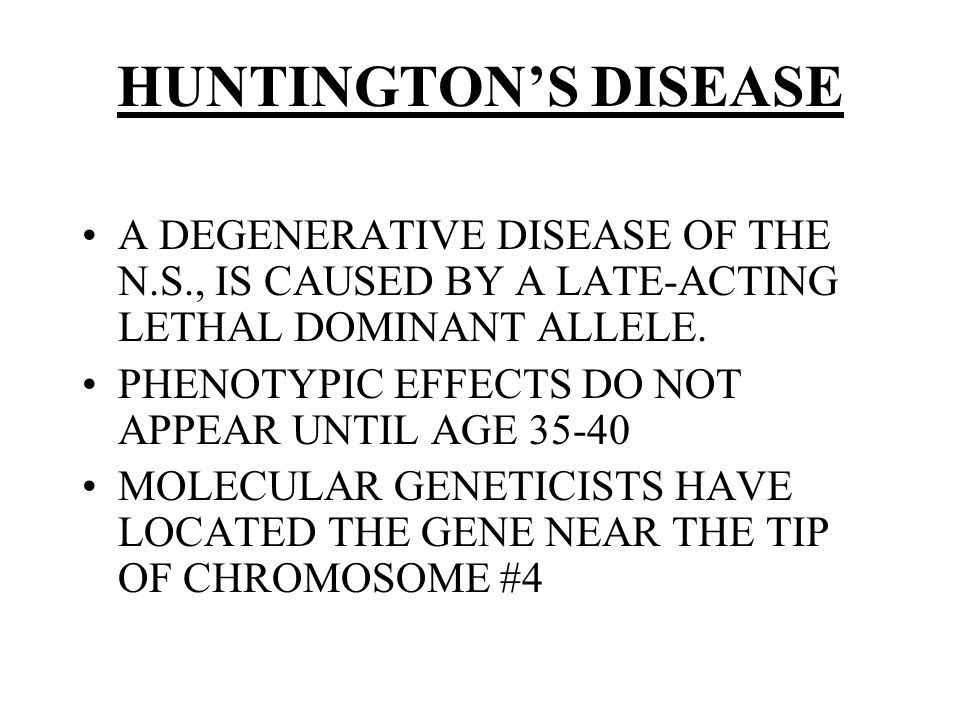 HUNTINGTON'S DISEASE A DEGENERATIVE DISEASE OF THE N.S., IS CAUSED BY A LATE-ACTING LETHAL DOMINANT ALLELE.
