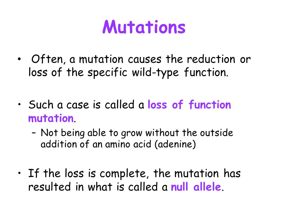 Mutations Often, a mutation causes the reduction or loss of the specific wild-type function. Such a case is called a loss of function mutation.