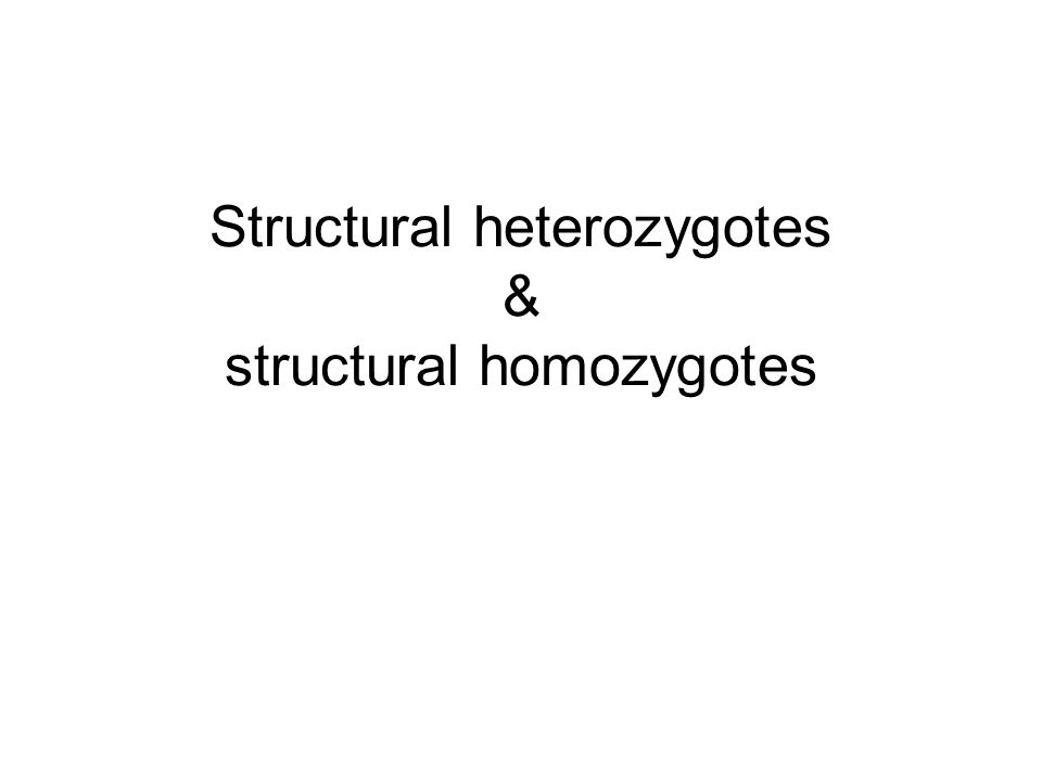 Structural heterozygotes & structural homozygotes
