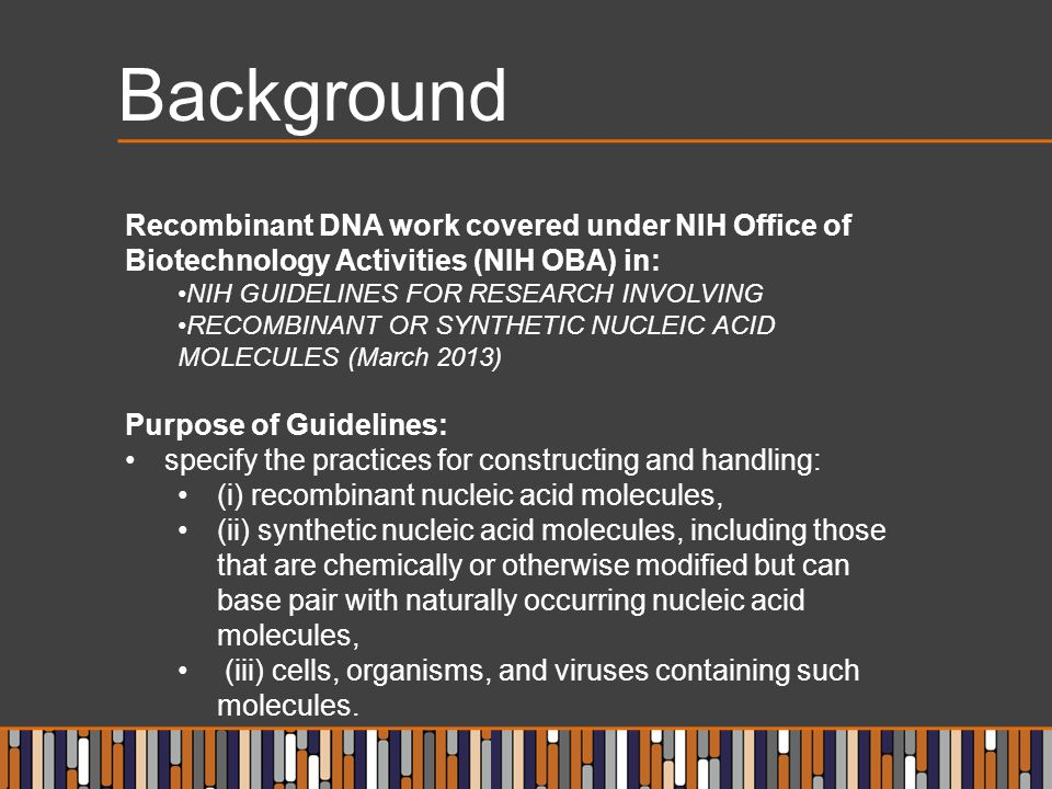 Background Recombinant DNA work covered under NIH Office of Biotechnology Activities (NIH OBA) in: NIH GUIDELINES FOR RESEARCH INVOLVING.