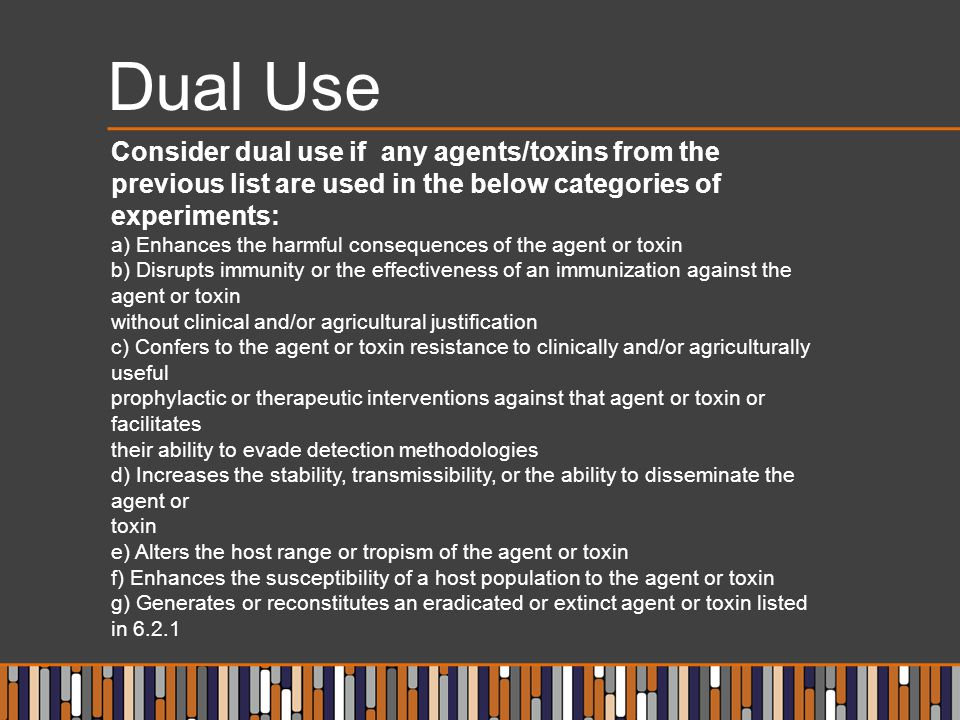 Dual Use Consider dual use if any agents/toxins from the previous list are used in the below categories of experiments:
