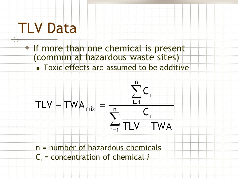 TLV Data If more than one chemical is present (common at hazardous waste sites) Toxic effects are assumed to be additive.