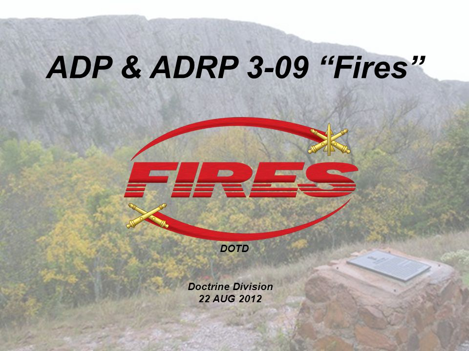 ADP & ADRP 3-09 Fires DOTD Doctrine Division 22 AUG 2012